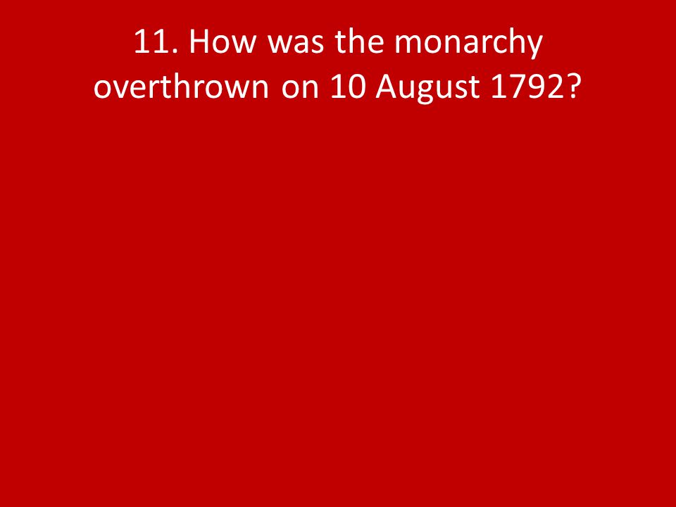 11. How was the monarchy overthrown on 10 August 1792