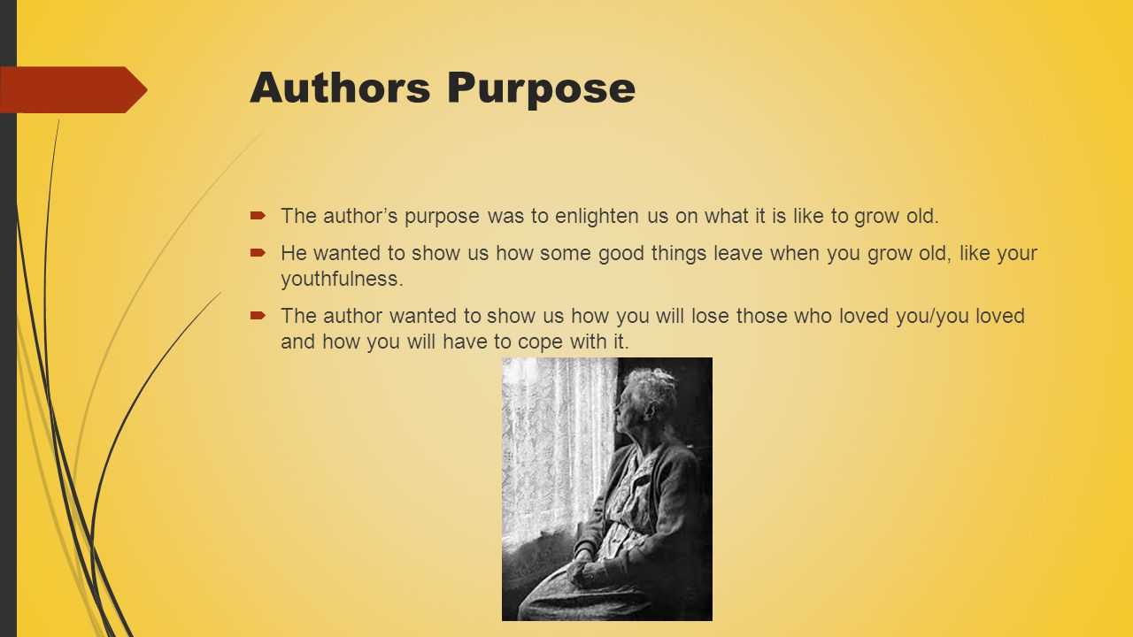 Authors Purpose  The author's purpose was to enlighten us on what it is like to grow old.  He wanted to show us how some good things leave when you