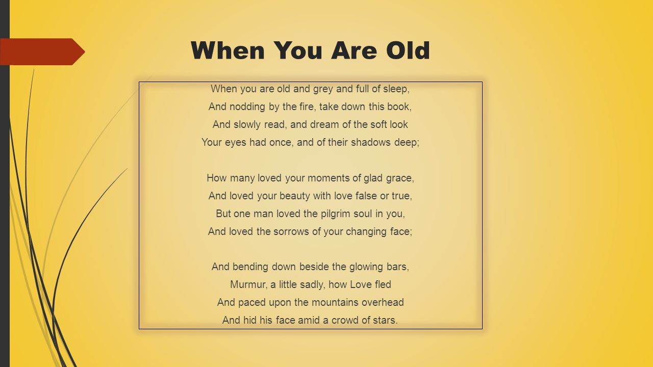 Organization/Structure/Form  When You Are Old has 3 stanzas, and 12 lines.