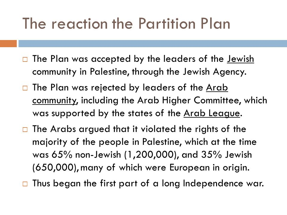 The reaction the Partition Plan  The Plan was accepted by the leaders of the Jewish community in Palestine, through the Jewish Agency.
