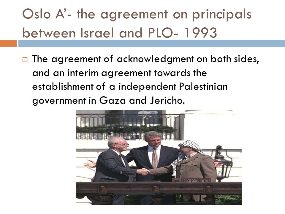 Oslo A'- the agreement on principals between Israel and PLO- 1993  The agreement of acknowledgment on both sides, and an interim agreement towards the establishment of a independent Palestinian government in Gaza and Jericho.