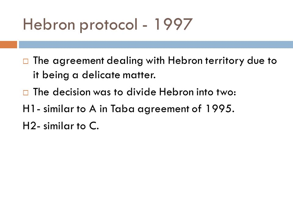 Hebron protocol - 1997  The agreement dealing with Hebron territory due to it being a delicate matter.