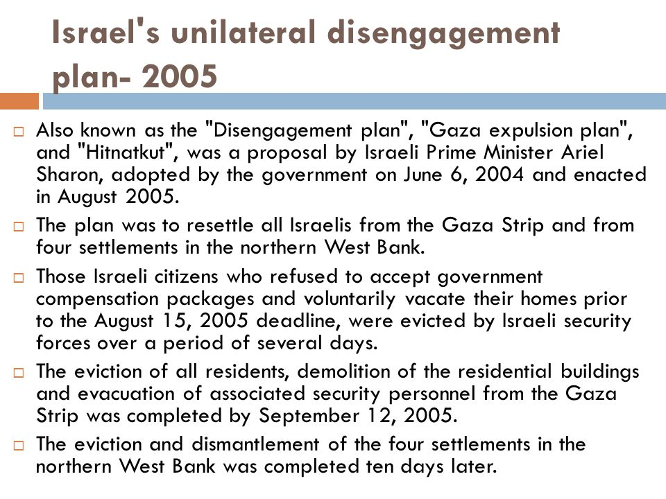 Israel s unilateral disengagement plan- 2005  Also known as the Disengagement plan , Gaza expulsion plan , and Hitnatkut , was a proposal by Israeli Prime Minister Ariel Sharon, adopted by the government on June 6, 2004 and enacted in August 2005.
