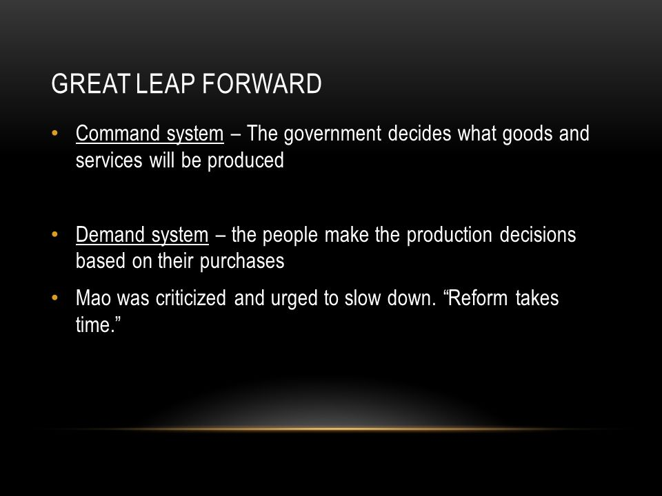 GREAT LEAP FORWARD Command system – The government decides what goods and services will be produced Demand system – the people make the production decisions based on their purchases Mao was criticized and urged to slow down.