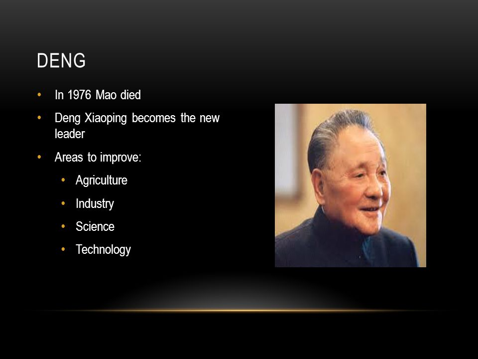 In 1976 Mao died Deng Xiaoping becomes the new leader Areas to improve: Agriculture Industry Science Technology DENG