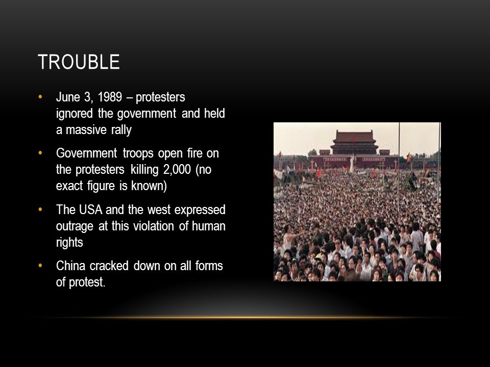 June 3, 1989 – protesters ignored the government and held a massive rally Government troops open fire on the protesters killing 2,000 (no exact figure is known) The USA and the west expressed outrage at this violation of human rights China cracked down on all forms of protest.