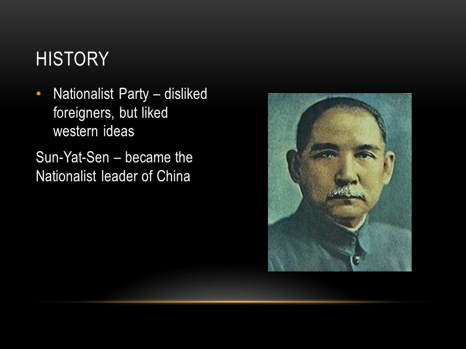 Nationalist Party – disliked foreigners, but liked western ideas Sun-Yat-Sen – became the Nationalist leader of China HISTORY