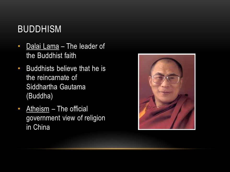 Dalai Lama – The leader of the Buddhist faith Buddhists believe that he is the reincarnate of Siddhartha Gautama (Buddha) Atheism – The official government view of religion in China BUDDHISM