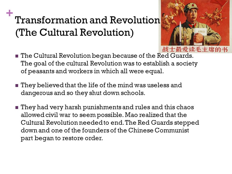 + Transformation and Revolution (The Cultural Revolution) The Cultural Revolution began because of the Red Guards. The goal of the cultural Revolution
