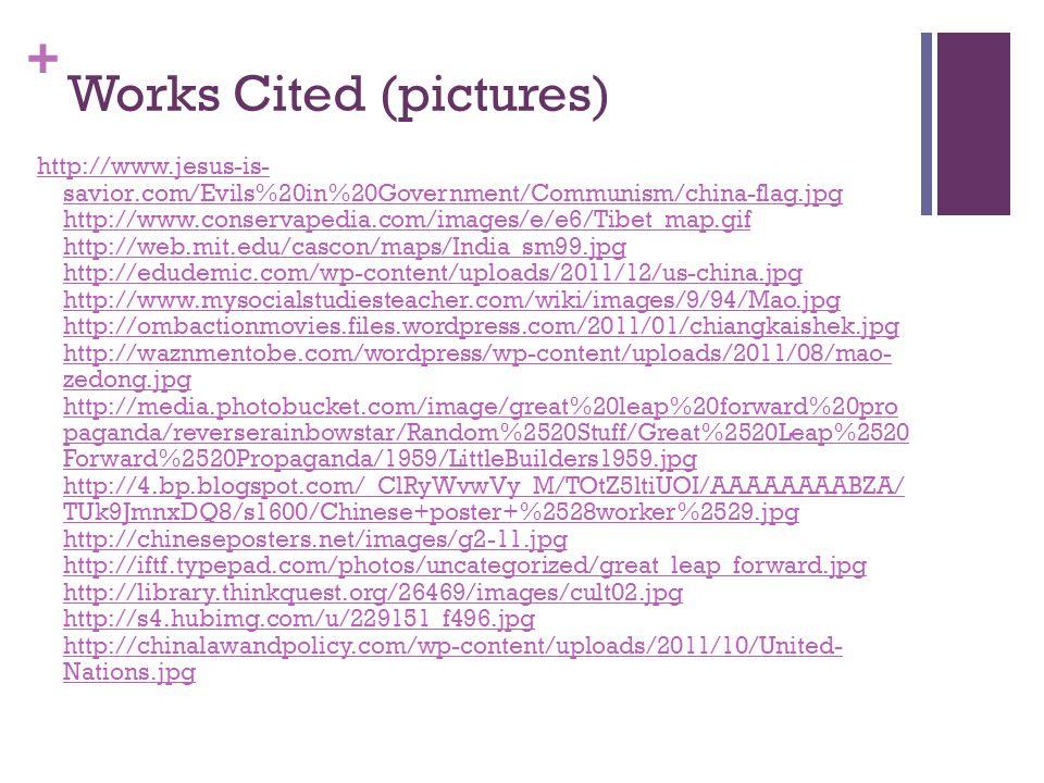 + Works Cited (pictures) http://www.jesus-is- savior.com/Evils%20in%20Government/Communism/china-flag.jpg http://www.conservapedia.com/images/e/e6/Tibet_map.gif http://web.mit.edu/cascon/maps/India_sm99.jpg http://edudemic.com/wp-content/uploads/2011/12/us-china.jpg http://www.mysocialstudiesteacher.com/wiki/images/9/94/Mao.jpg http://ombactionmovies.files.wordpress.com/2011/01/chiangkaishek.jpg http://waznmentobe.com/wordpress/wp-content/uploads/2011/08/mao- zedong.jpg http://media.photobucket.com/image/great%20leap%20forward%20pro paganda/reverserainbowstar/Random%2520Stuff/Great%2520Leap%2520 Forward%2520Propaganda/1959/LittleBuilders1959.jpg http://4.bp.blogspot.com/_ClRyWvwVy_M/TOtZ5ltiUOI/AAAAAAAABZA/ TUk9JmnxDQ8/s1600/Chinese+poster+%2528worker%2529.jpg http://chineseposters.net/images/g2-11.jpg http://iftf.typepad.com/photos/uncategorized/great_leap_forward.jpg http://library.thinkquest.org/26469/images/cult02.jpg http://s4.hubimg.com/u/229151_f496.jpg http://chinalawandpolicy.com/wp-content/uploads/2011/10/United- Nations.jpg