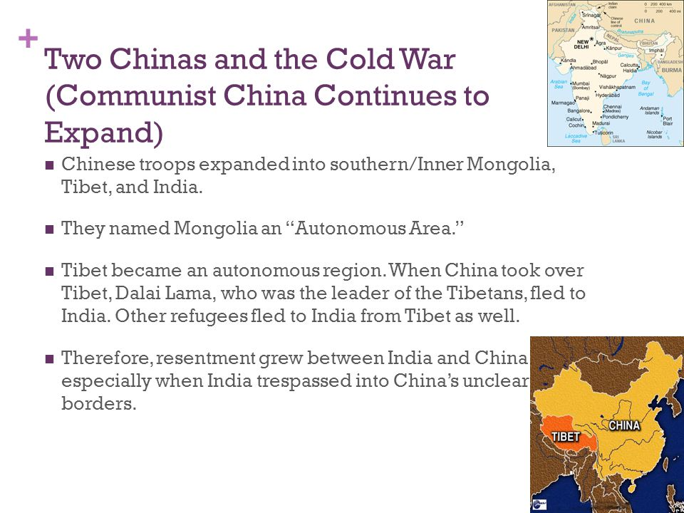 + Two Chinas and the Cold War (Communist China Continues to Expand) Chinese troops expanded into southern/Inner Mongolia, Tibet, and India.