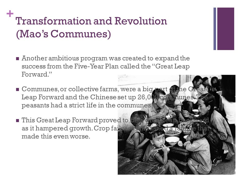 + Transformation and Revolution (Mao's Communes) Another ambitious program was created to expand the success from the Five-Year Plan called the Great Leap Forward. Communes, or collective farms, were a big part of the Great Leap Forward and the Chinese set up 26,000 communes.