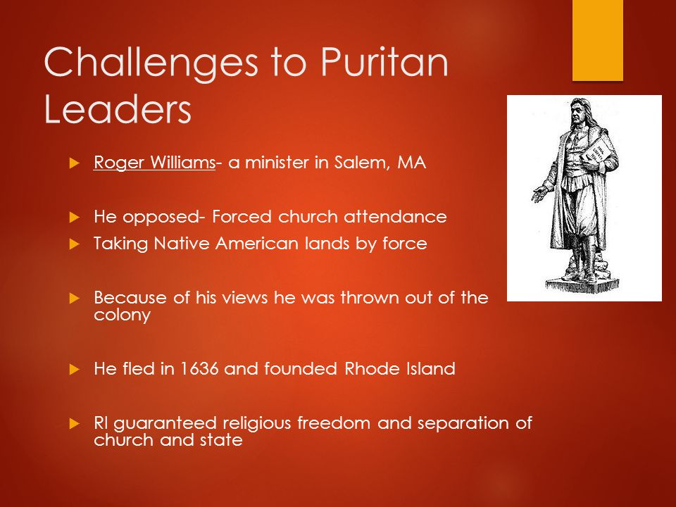 Challenges to Puritan Leaders  Roger Williams- a minister in Salem, MA  He opposed- Forced church attendance  Taking Native American lands by force