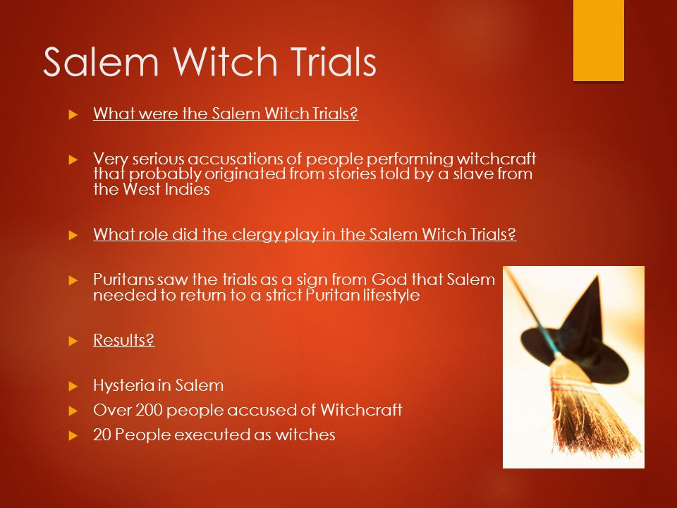 Salem Witch Trials  What were the Salem Witch Trials?  Very serious accusations of people performing witchcraft that probably originated from storie