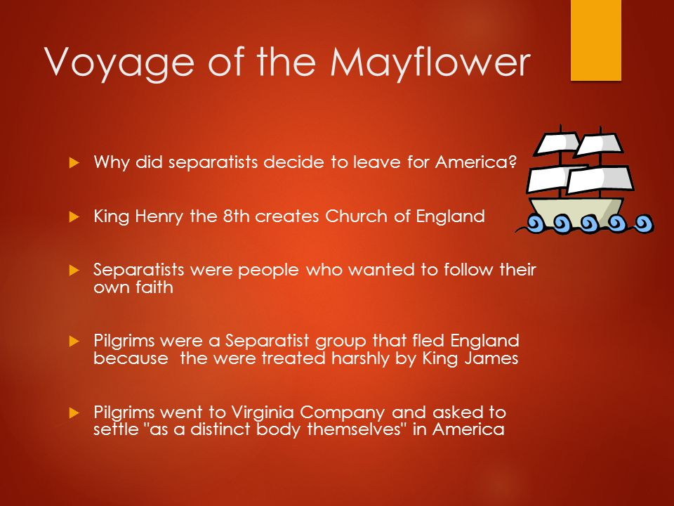 Voyage of the Mayflower  Why did separatists decide to leave for America?  King Henry the 8th creates Church of England  Separatists were people wh