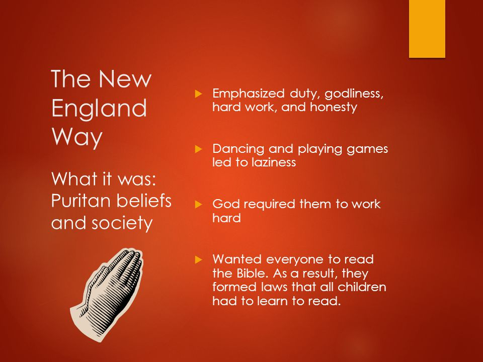 The New England Way  Emphasized duty, godliness, hard work, and honesty  Dancing and playing games led to laziness  God required them to work hard
