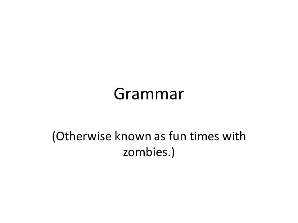 Grammar (Otherwise known as fun times with zombies.)