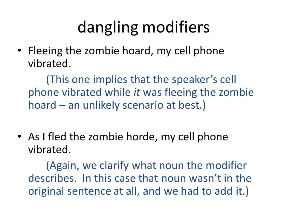 dangling modifiers Fleeing the zombie hoard, my cell phone vibrated. (This one implies that the speaker's cell phone vibrated while it was fleeing the