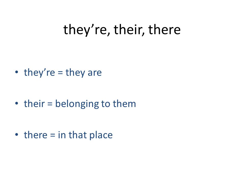 they're, their, there they're = they are their = belonging to them there = in that place