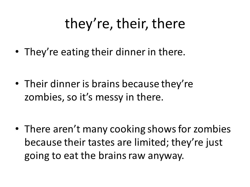 they're, their, there They're eating their dinner in there. Their dinner is brains because they're zombies, so it's messy in there. There aren't many