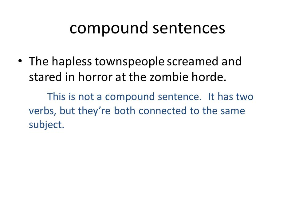 compound sentences The hapless townspeople screamed and stared in horror at the zombie horde. This is not a compound sentence. It has two verbs, but t