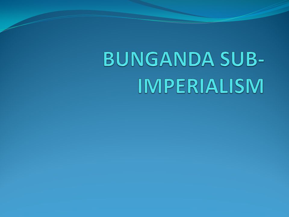 Sub- imperialism Buganda Kingdom lies in the southern part of Uganda, the people are Abaganda - Bantus During partition of Africa, British took over Uganda due to the Christian Revolution that had taken place in Buganda where the Muslim rulers were swept away The battle of Mengo had also taken palace between the Catholics and the Protestants Protestants won the war and held key political positions There was dramatic change as the young people(Christians) gained power instead of the traditional rulers