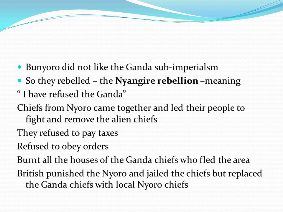 "Bunyoro did not like the Ganda sub-imperialsm So they rebelled – the Nyangire rebellion –meaning "" I have refused the Ganda"" Chiefs from Nyoro came to"
