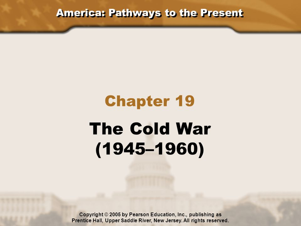 America: Pathways to the Present Section 1: Origins of the Cold War Section 2: The Cold War Heats Up Section 3: The Korean War Section 4: The Continuing Cold War Chapter 19: The Cold War (1945–1960) Copyright © 2005 by Pearson Education, Inc., publishing as Prentice Hall, Upper Saddle River, New Jersey.