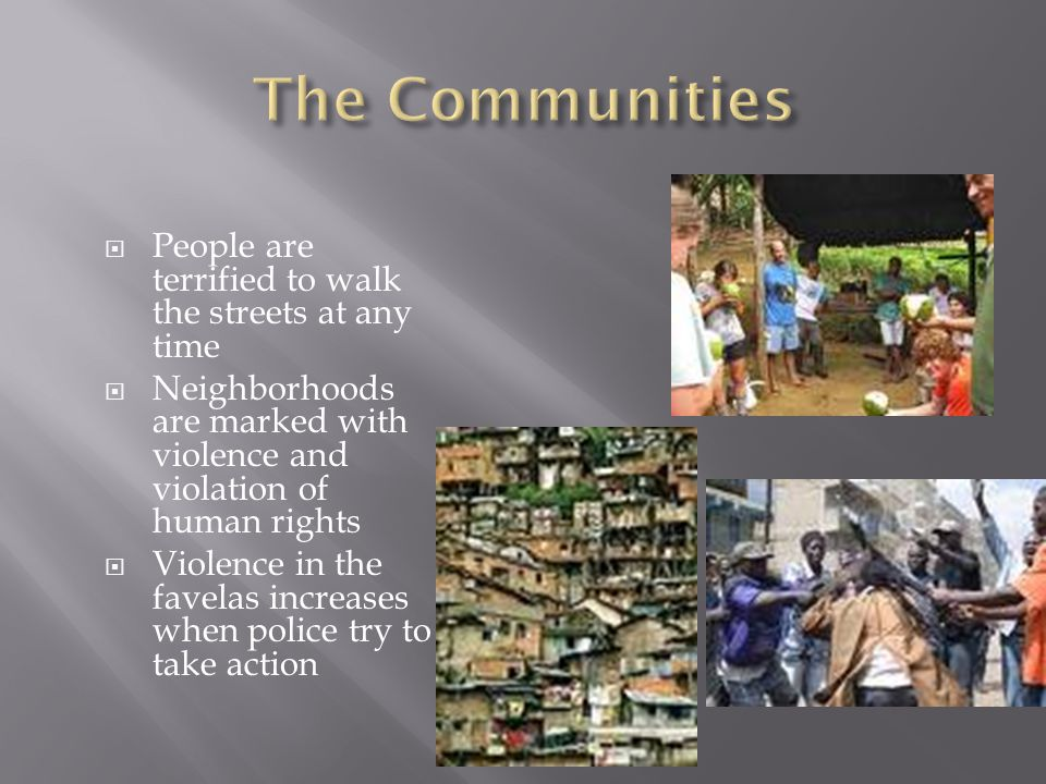  People are terrified to walk the streets at any time  Neighborhoods are marked with violence and violation of human rights  Violence in the favela