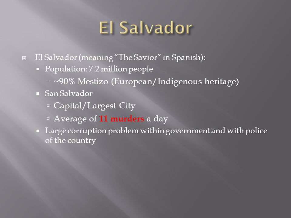 " El Salvador (meaning ""The Savior"" in Spanish):  Population: 7.2 million people  ~90% Mestizo (European/Indigenous heritage)  San Salvador  Capit"