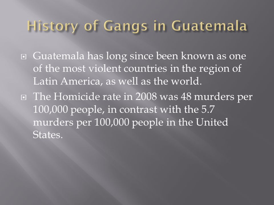  Guatemala has long since been known as one of the most violent countries in the region of Latin America, as well as the world.  The Homicide rate i