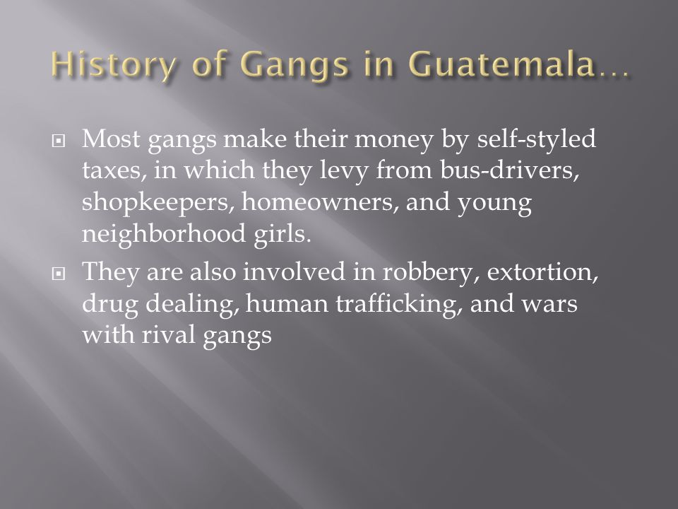 Most gangs make their money by self-styled taxes, in which they levy from bus-drivers, shopkeepers, homeowners, and young neighborhood girls.  They