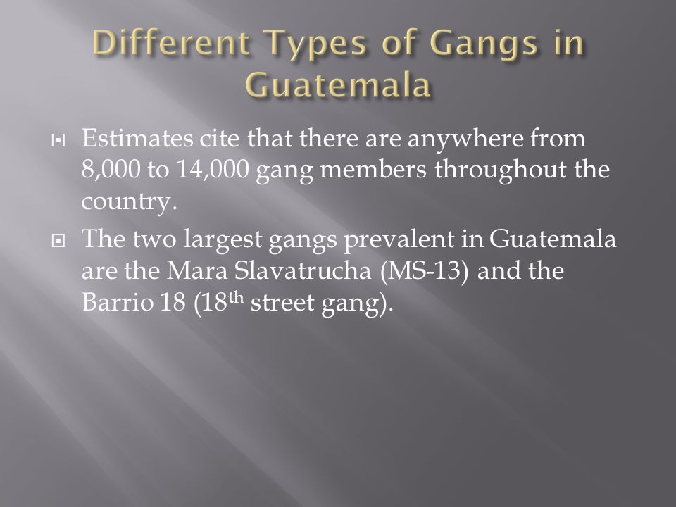  Estimates cite that there are anywhere from 8,000 to 14,000 gang members throughout the country.  The two largest gangs prevalent in Guatemala are