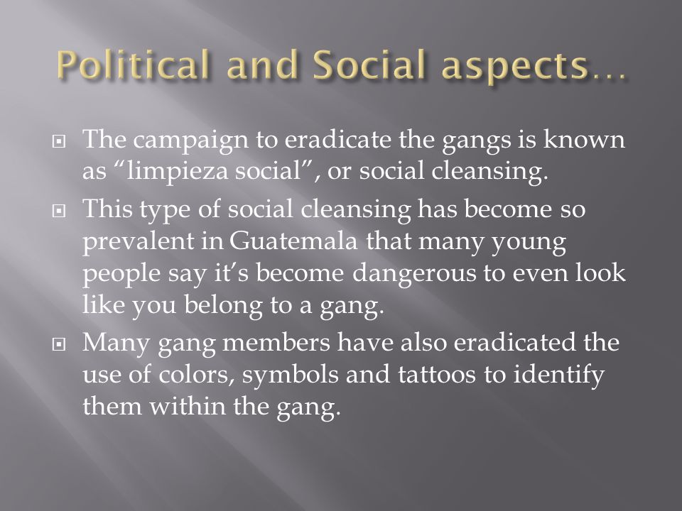 " The campaign to eradicate the gangs is known as ""limpieza social"", or social cleansing.  This type of social cleansing has become so prevalent in G"