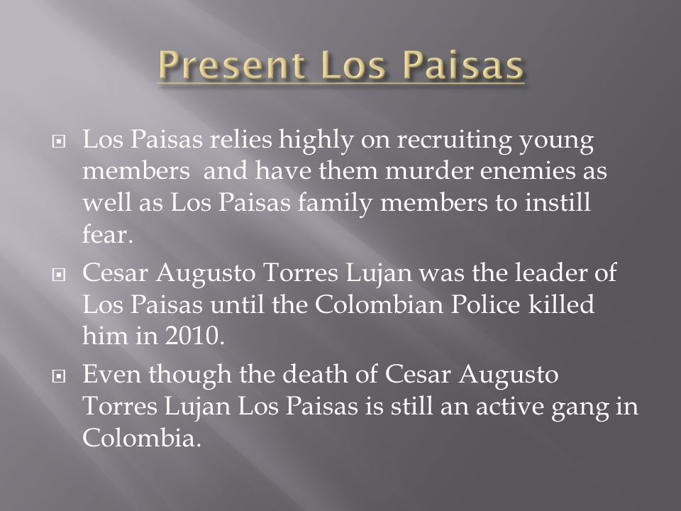  Los Paisas relies highly on recruiting young members and have them murder enemies as well as Los Paisas family members to instill fear.  Cesar Augu