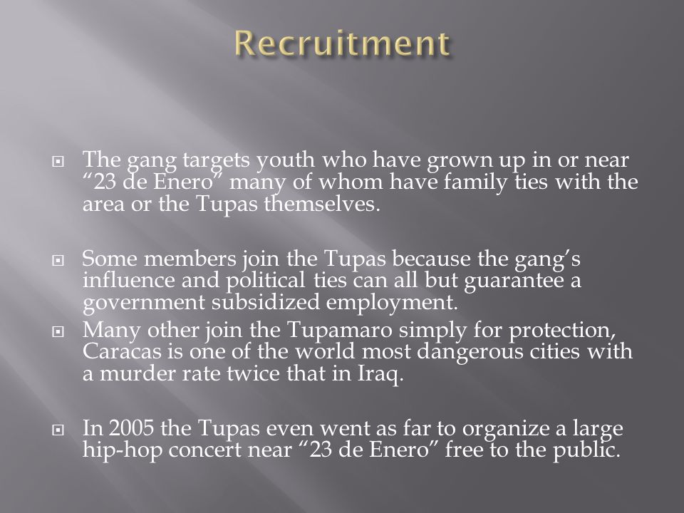 " The gang targets youth who have grown up in or near ""23 de Enero"" many of whom have family ties with the area or the Tupas themselves.  Some member"