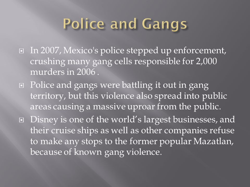  In 2007, Mexico's police stepped up enforcement, crushing many gang cells responsible for 2,000 murders in 2006.  Police and gangs were battling it
