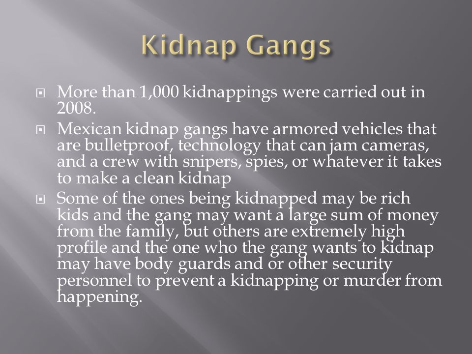  More than 1,000 kidnappings were carried out in 2008.  Mexican kidnap gangs have armored vehicles that are bulletproof, technology that can jam cam