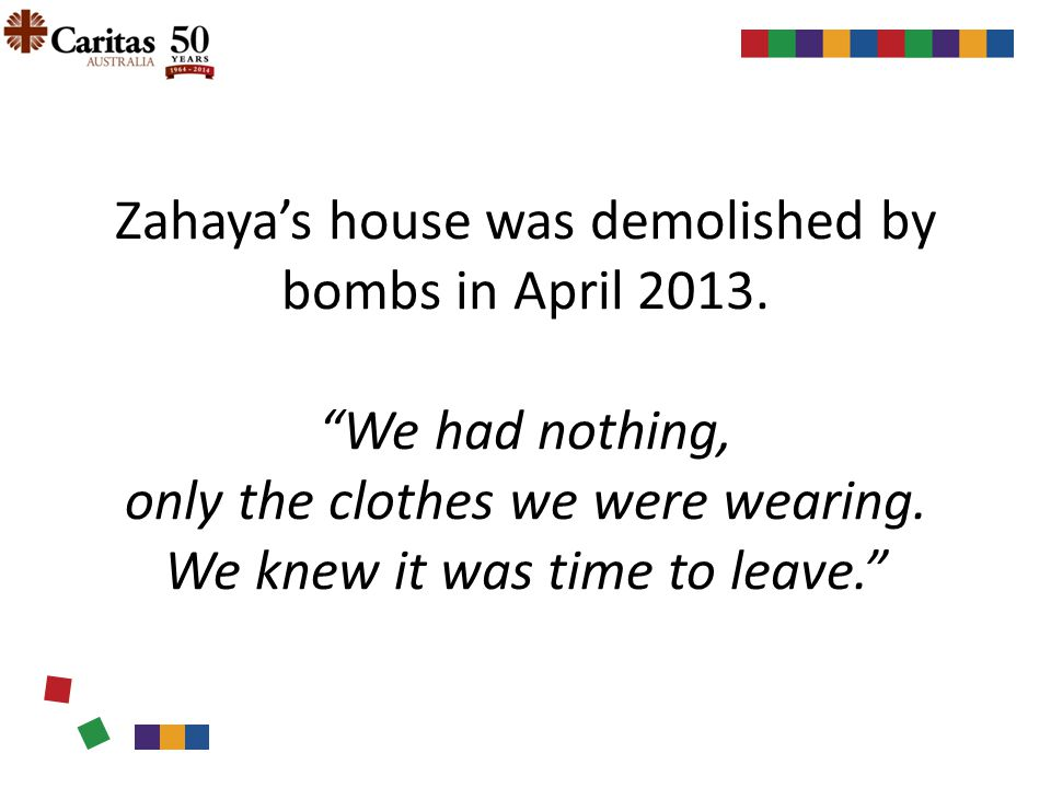 """Zahaya's house was demolished by bombs in April 2013. """"We had nothing, only the clothes we were wearing. We knew it was time to leave."""""""