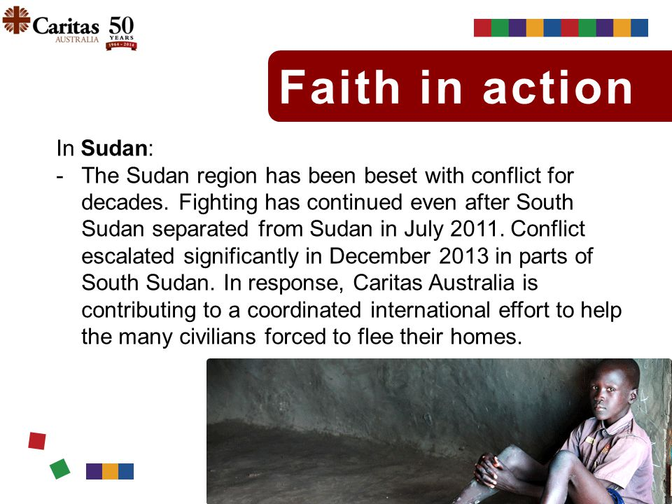 Faith in action In Sudan: -The Sudan region has been beset with conflict for decades. Fighting has continued even after South Sudan separated from Sud
