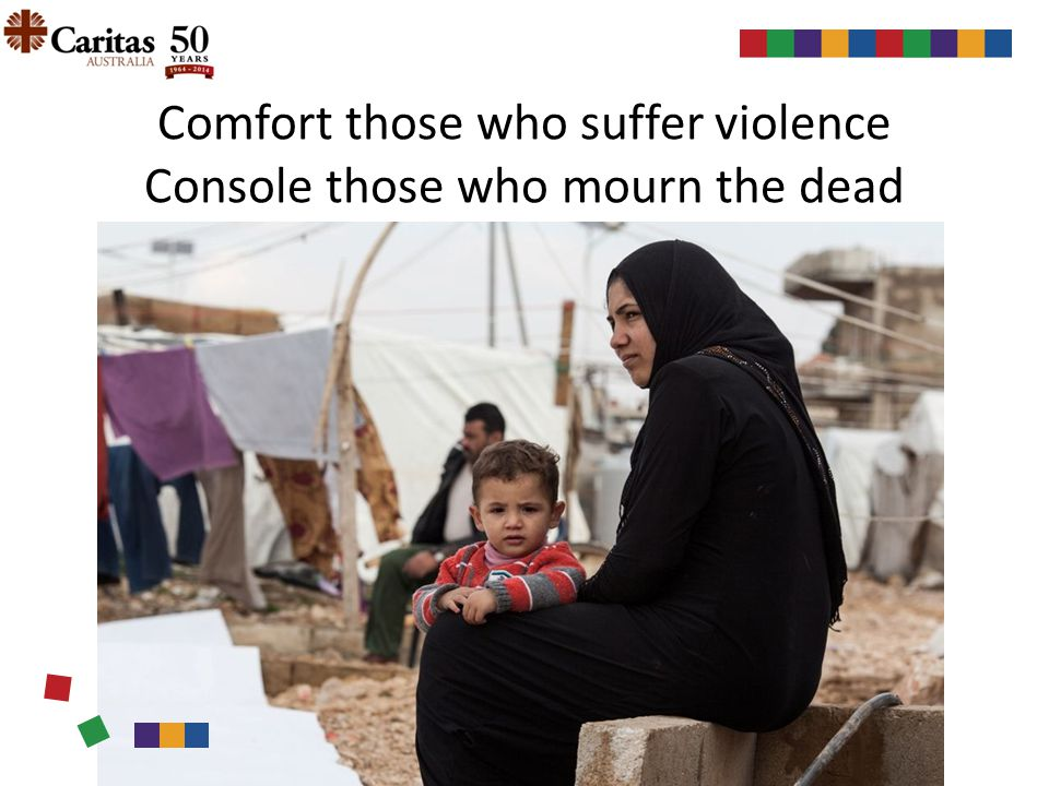 Comfort those who suffer violence Console those who mourn the dead