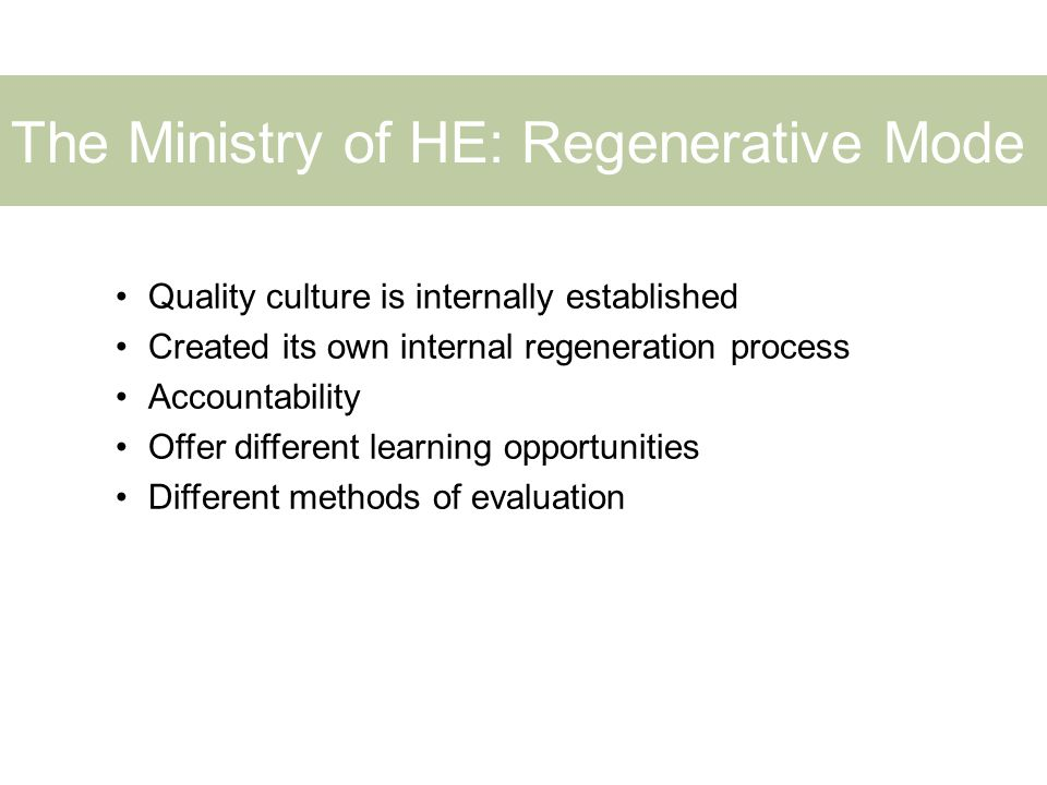 The Ministry of HE: Regenerative Mode Quality culture is internally established Created its own internal regeneration process Accountability Offer different learning opportunities Different methods of evaluation