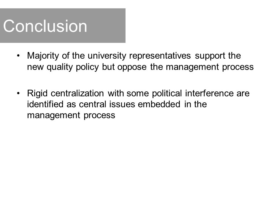 Conclusion Majority of the university representatives support the new quality policy but oppose the management process Rigid centralization with some political interference are identified as central issues embedded in the management process