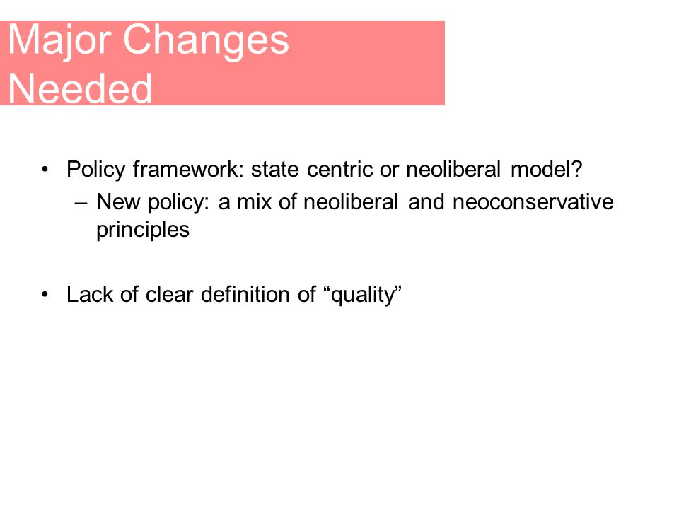 Major Changes Needed Policy framework: state centric or neoliberal model.