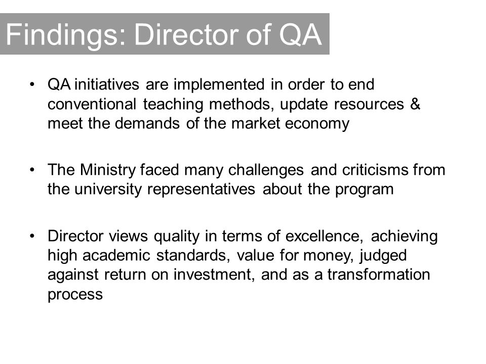 Findings: Director of QA QA initiatives are implemented in order to end conventional teaching methods, update resources & meet the demands of the market economy The Ministry faced many challenges and criticisms from the university representatives about the program Director views quality in terms of excellence, achieving high academic standards, value for money, judged against return on investment, and as a transformation process