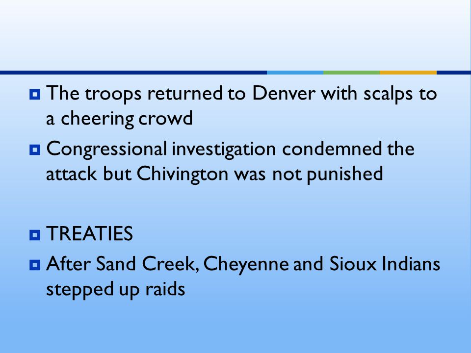  The troops returned to Denver with scalps to a cheering crowd  Congressional investigation condemned the attack but Chivington was not punished  TREATIES  After Sand Creek, Cheyenne and Sioux Indians stepped up raids
