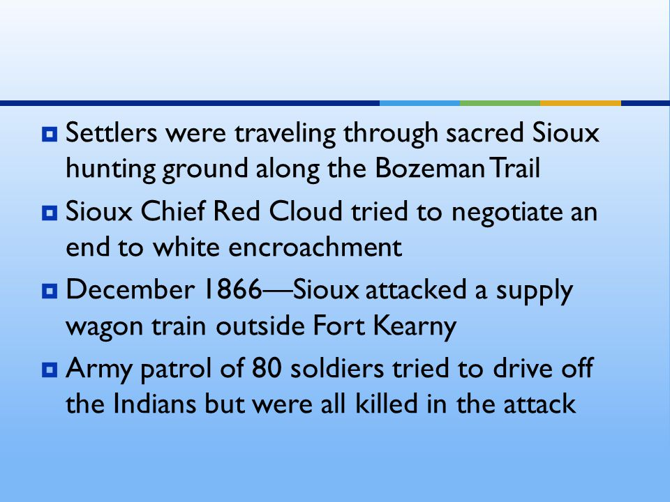  Settlers were traveling through sacred Sioux hunting ground along the Bozeman Trail  Sioux Chief Red Cloud tried to negotiate an end to white encro