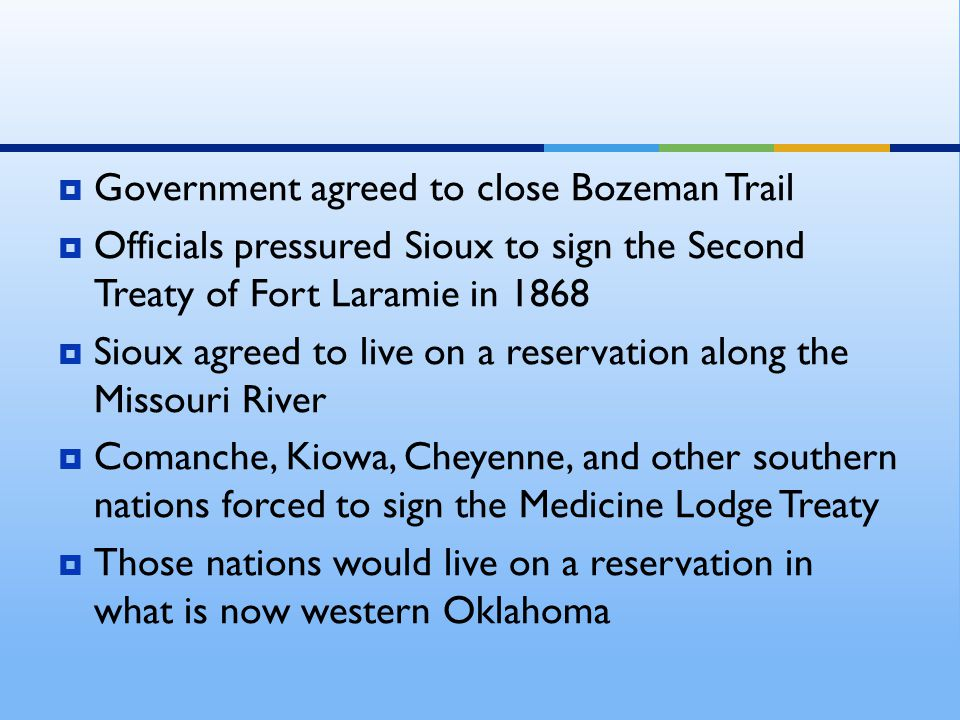  Government agreed to close Bozeman Trail  Officials pressured Sioux to sign the Second Treaty of Fort Laramie in 1868  Sioux agreed to live on a r