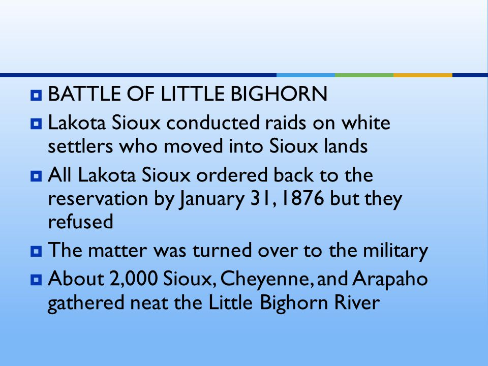  BATTLE OF LITTLE BIGHORN  Lakota Sioux conducted raids on white settlers who moved into Sioux lands  All Lakota Sioux ordered back to the reservation by January 31, 1876 but they refused  The matter was turned over to the military  About 2,000 Sioux, Cheyenne, and Arapaho gathered neat the Little Bighorn River