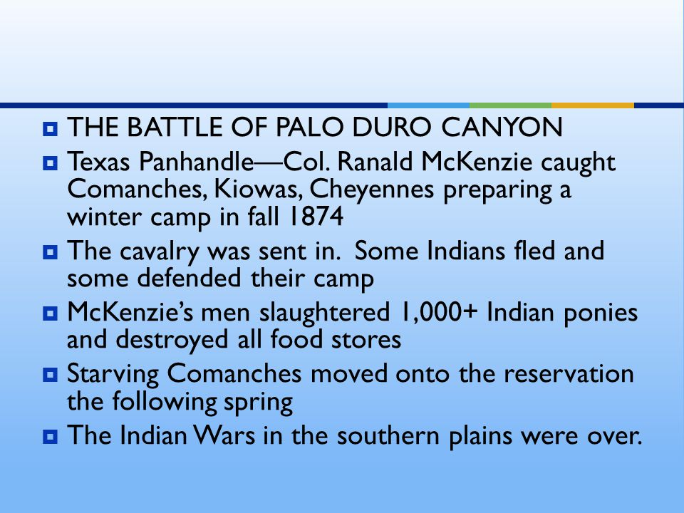  THE BATTLE OF PALO DURO CANYON  Texas Panhandle—Col. Ranald McKenzie caught Comanches, Kiowas, Cheyennes preparing a winter camp in fall 1874  The